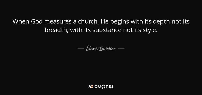 When God measures a church, He begins with its depth not its breadth, with its substance not its style. - Steve Lawson