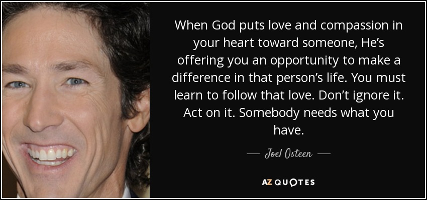 When God puts love and compassion in your heart toward someone, He's offering you an opportunity to make a difference in that person's life. You must learn to follow that love. Don't ignore it. Act on it. Somebody needs what you have. - Joel Osteen