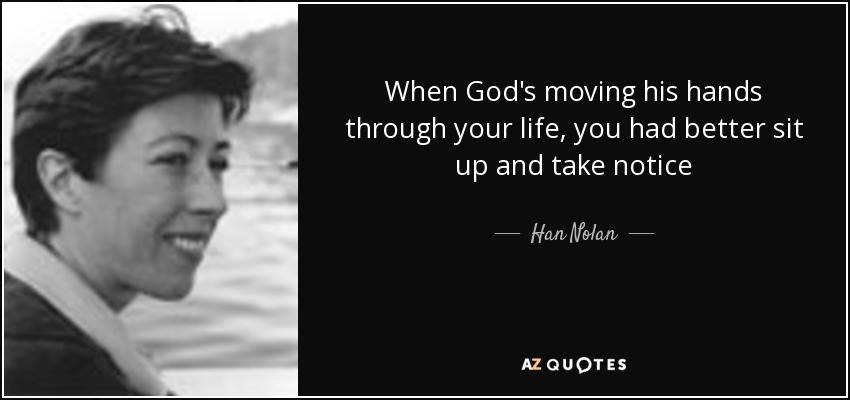 When God's moving his hands through your life, you had better sit up and take notice - Han Nolan