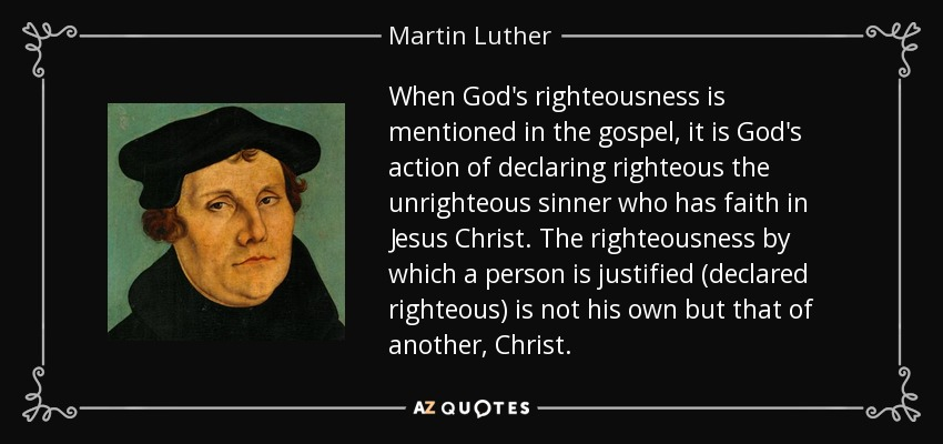 When God's righteousness is mentioned in the gospel, it is God's action of declaring righteous the unrighteous sinner who has faith in Jesus Christ. The righteousness by which a person is justified (declared righteous) is not his own but that of another, Christ. - Martin Luther