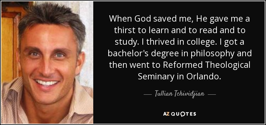 When God saved me, He gave me a thirst to learn and to read and to study. I thrived in college. I got a bachelor's degree in philosophy and then went to Reformed Theological Seminary in Orlando. - Tullian Tchividjian