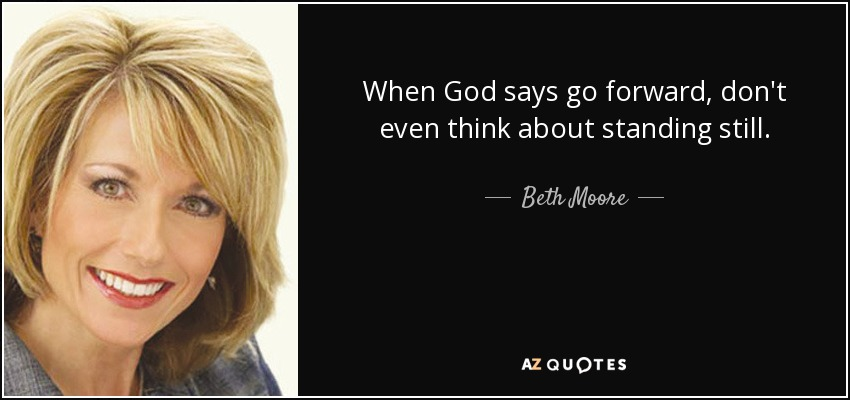 When God says go forward, don't even think about standing still. - Beth Moore