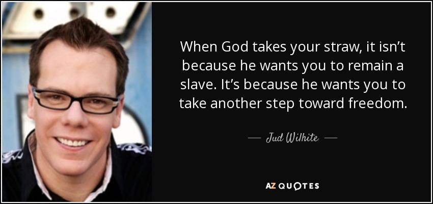 When God takes your straw, it isn't because he wants you to remain a slave. It's because he wants you to take another step toward freedom. - Jud Wilhite