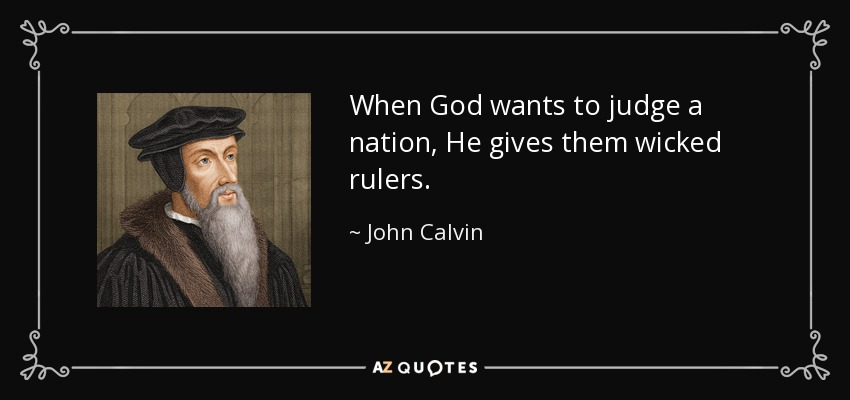 When God wants to judge a nation, He gives them wicked rulers. - John Calvin