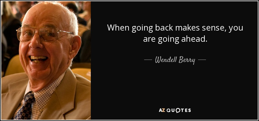 When going back makes sense, you are going ahead. - Wendell Berry