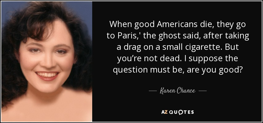 When good Americans die, they go to Paris,' the ghost said, after taking a drag on a small cigarette. But you're not dead. I suppose the question must be, are you good? - Karen Chance