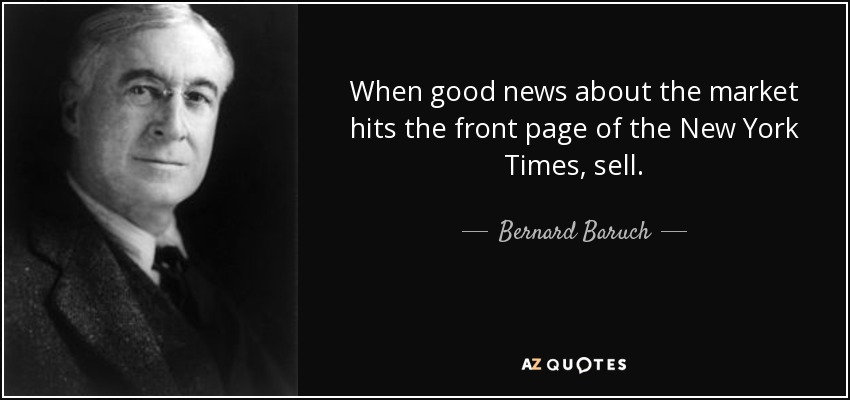 When good news about the market hits the front page of the New York Times, sell. - Bernard Baruch