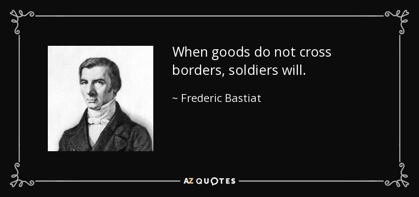 When goods do not cross borders, soldiers will. - Frederic Bastiat