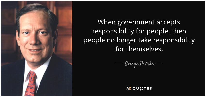 When government accepts responsibility for people, then people no longer take responsibility for themselves. - George Pataki