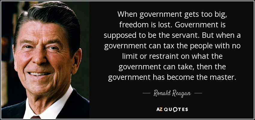 When government gets too big, freedom is lost. Government is supposed to be the servant. But when a government can tax the people with no limit or restraint on what the government can take, then the government has become the master. - Ronald Reagan