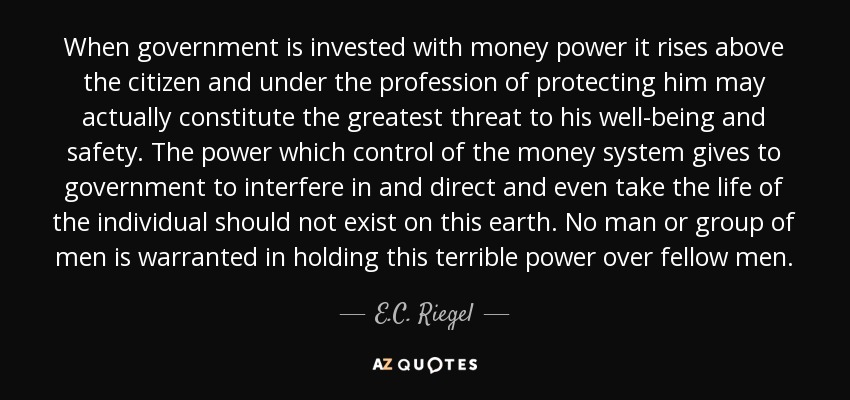 When government is invested with money power it rises above the citizen and under the profession of protecting him may actually constitute the greatest threat to his well-being and safety. The power which control of the money system gives to government to interfere in and direct and even take the life of the individual should not exist on this earth. No man or group of men is warranted in holding this terrible power over fellow men. - E.C. Riegel