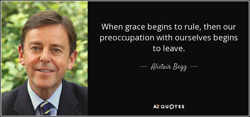 When grace begins to rule, then our preoccupation with ourselves begins to leave. - Alistair Begg