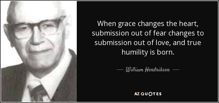 When grace changes the heart, submission out of fear changes to submission out of love, and true humility is born. - William Hendriksen