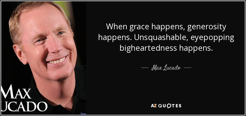 When grace happens, generosity happens. Unsquashable, eyepopping bigheartedness happens. - Max Lucado