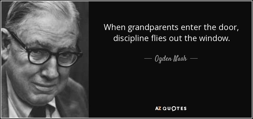 When grandparents enter the door, discipline flies out the window. - Ogden Nash