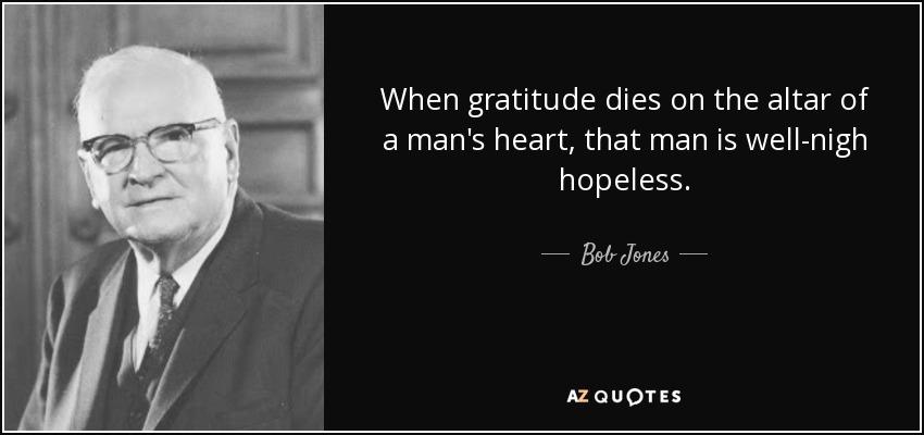 When gratitude dies on the altar of a man's heart, that man is well-nigh hopeless. - Bob Jones, Sr.