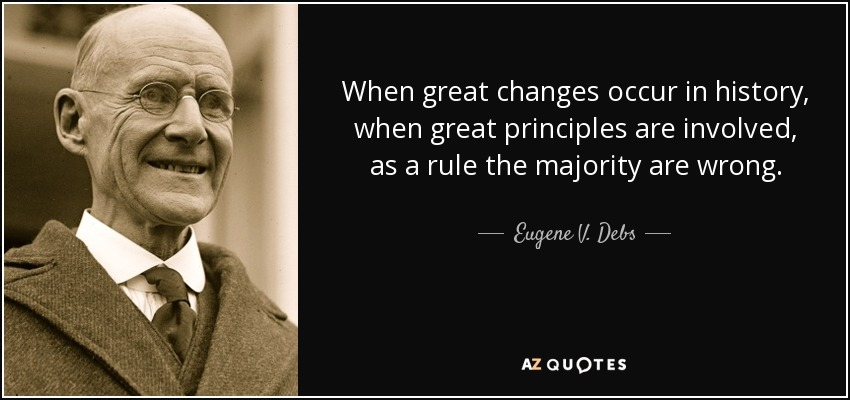 When great changes occur in history, when great principles are involved, as a rule the majority are wrong. - Eugene V. Debs