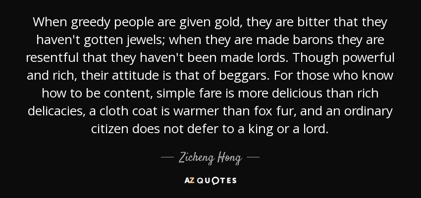 When greedy people are given gold, they are bitter that they haven't gotten jewels; when they are made barons they are resentful that they haven't been made lords. Though powerful and rich, their attitude is that of beggars. For those who know how to be content, simple fare is more delicious than rich delicacies, a cloth coat is warmer than fox fur, and an ordinary citizen does not defer to a king or a lord. - Zicheng Hong