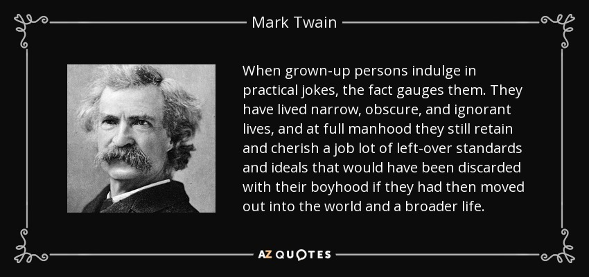 When grown-up persons indulge in practical jokes, the fact gauges them. They have lived narrow, obscure, and ignorant lives, and at full manhood they still retain and cherish a job lot of left-over standards and ideals that would have been discarded with their boyhood if they had then moved out into the world and a broader life. - Mark Twain