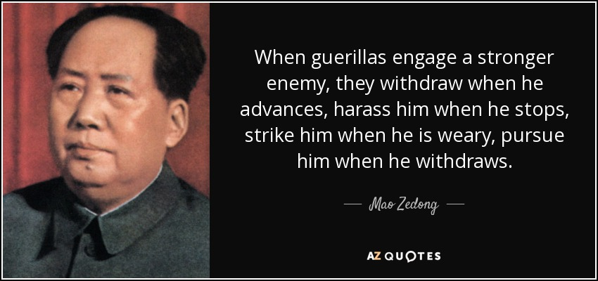When guerillas engage a stronger enemy, they withdraw when he advances, harass him when he stops, strike him when he is weary, pursue him when he withdraws. - Mao Zedong