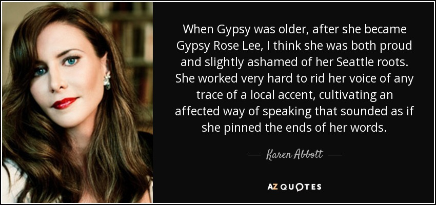 When Gypsy was older, after she became Gypsy Rose Lee, I think she was both proud and slightly ashamed of her Seattle roots. She worked very hard to rid her voice of any trace of a local accent, cultivating an affected way of speaking that sounded as if she pinned the ends of her words. - Karen Abbott