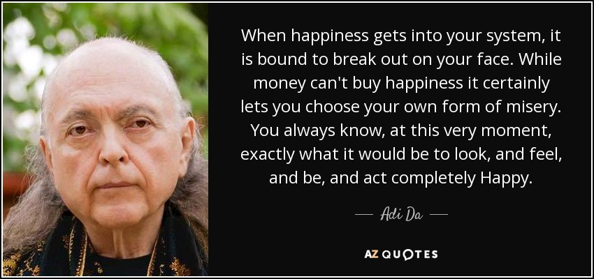 When happiness gets into your system, it is bound to break out on your face. While money can't buy happiness it certainly lets you choose your own form of misery. You always know, at this very moment, exactly what it would be to look, and feel, and be, and act completely Happy. - Adi Da