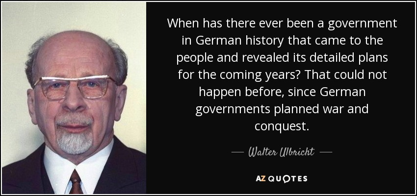 When has there ever been a government in German history that came to the people and revealed its detailed plans for the coming years? That could not happen before, since German governments planned war and conquest. - Walter Ulbricht