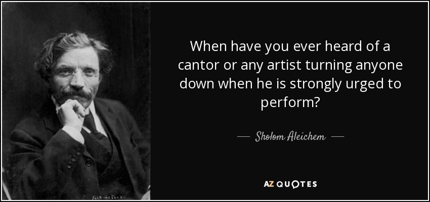 When have you ever heard of a cantor or any artist turning anyone down when he is strongly urged to perform? - Sholom Aleichem