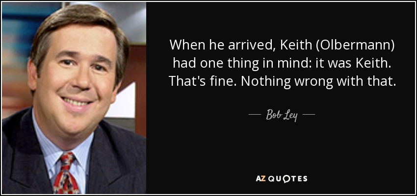 When he arrived, Keith (Olbermann) had one thing in mind: it was Keith. That's fine. Nothing wrong with that. - Bob Ley