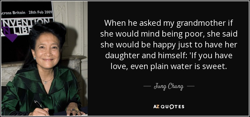 When he asked my grandmother if she would mind being poor, she said she would be happy just to have her daughter and himself: 'If you have love, even plain water is sweet. - Jung Chang