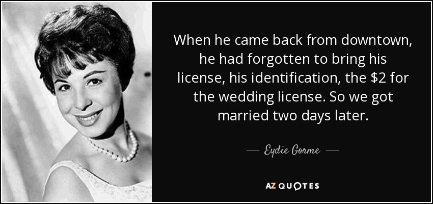 When he came back from downtown, he had forgotten to bring his license, his identification, the $2 for the wedding license. So we got married two days later. - Eydie Gorme
