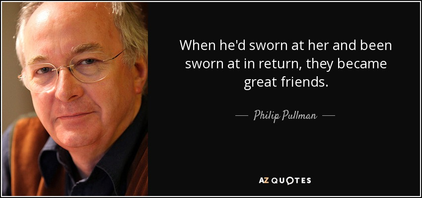 When he'd sworn at her and been sworn at in return, they became great friends. - Philip Pullman