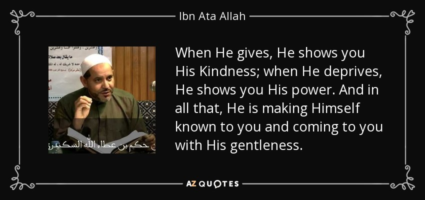 When He gives, He shows you His Kindness; when He deprives, He shows you His power. And in all that, He is making Himself known to you and coming to you with His gentleness. - Ibn Ata Allah
