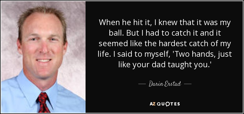 When he hit it, I knew that it was my ball. But I had to catch it and it seemed like the hardest catch of my life. I said to myself, 'Two hands, just like your dad taught you.' - Darin Erstad