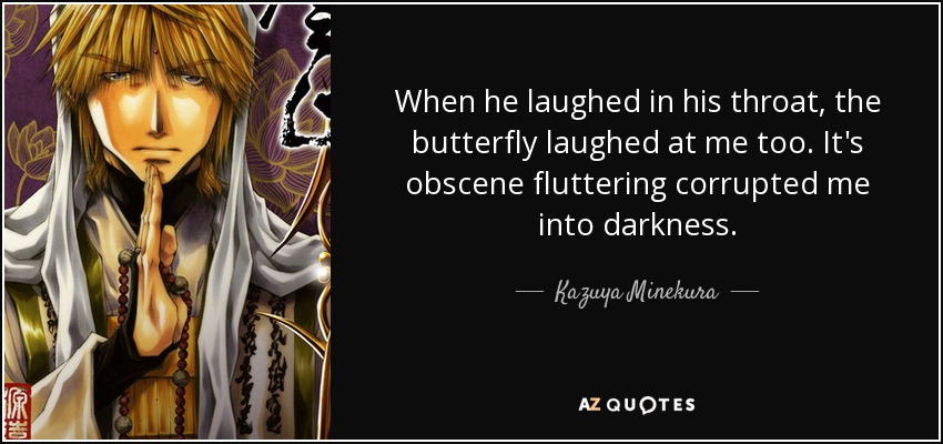 When he laughed in his throat, the butterfly laughed at me too. It's obscene fluttering corrupted me into darkness. - Kazuya Minekura
