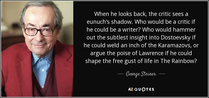 When he looks back, the critic sees a eunuch's shadow. Who would be a critic if he could be a writer? Who would hammer out the subtlest insight into Dostoevsky if he could weld an inch of the Karamazovs, or argue the poise of Lawrence if he could shape the free gust of life in The Rainbow? - George Steiner