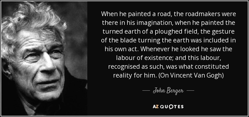 When he painted a road, the roadmakers were there in his imagination, when he painted the turned earth of a ploughed field, the gesture of the blade turning the earth was included in his own act. Whenever he looked he saw the labour of existence; and this labour, recognised as such, was what constituted reality for him. (On Vincent Van Gogh) - John Berger