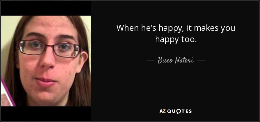 When he's happy, it makes you happy too. - Bisco Hatori