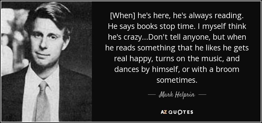 [When] he's here, he's always reading. He says books stop time. I myself think he's crazy...Don't tell anyone, but when he reads something that he likes he gets real happy, turns on the music, and dances by himself, or with a broom sometimes. - Mark Helprin