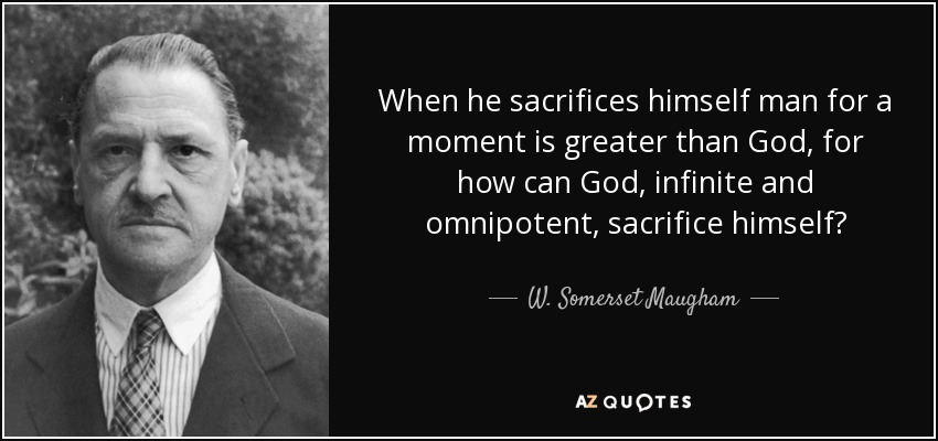 When he sacrifices himself man for a moment is greater than God, for how can God, infinite and omnipotent, sacrifice himself? - W. Somerset Maugham