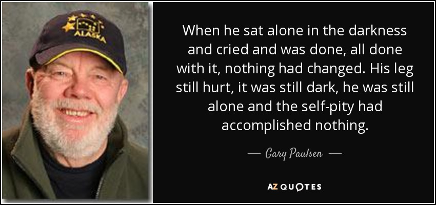 When he sat alone in the darkness and cried and was done, all done with it, nothing had changed. His leg still hurt, it was still dark, he was still alone and the self-pity had accomplished nothing. - Gary Paulsen