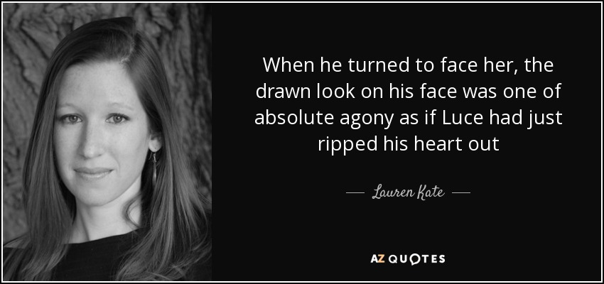 When he turned to face her, the drawn look on his face was one of absolute agony as if Luce had just ripped his heart out - Lauren Kate
