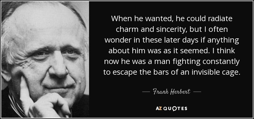 When he wanted, he could radiate charm and sincerity, but I often wonder in these later days if anything about him was as it seemed. I think now he was a man fighting constantly to escape the bars of an invisible cage. - Frank Herbert