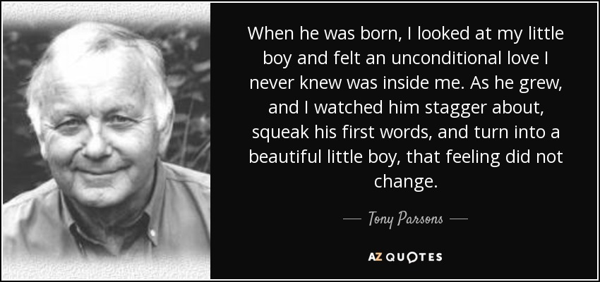 When he was born, I looked at my little boy and felt an unconditional love I never knew was inside me. As he grew, and I watched him stagger about, squeak his first words, and turn into a beautiful little boy, that feeling did not change. - Tony Parsons