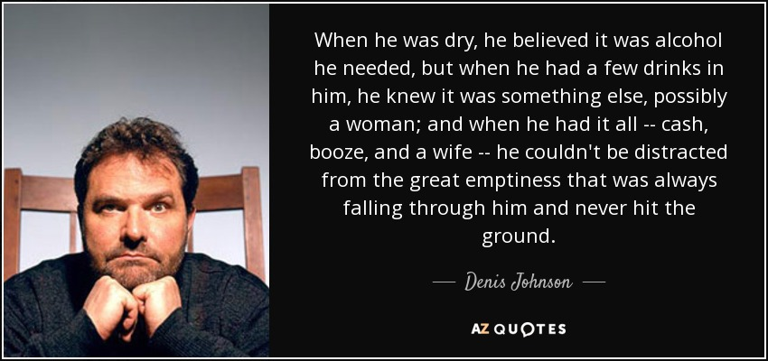 When he was dry, he believed it was alcohol he needed, but when he had a few drinks in him, he knew it was something else, possibly a woman; and when he had it all -- cash, booze, and a wife -- he couldn't be distracted from the great emptiness that was always falling through him and never hit the ground. - Denis Johnson