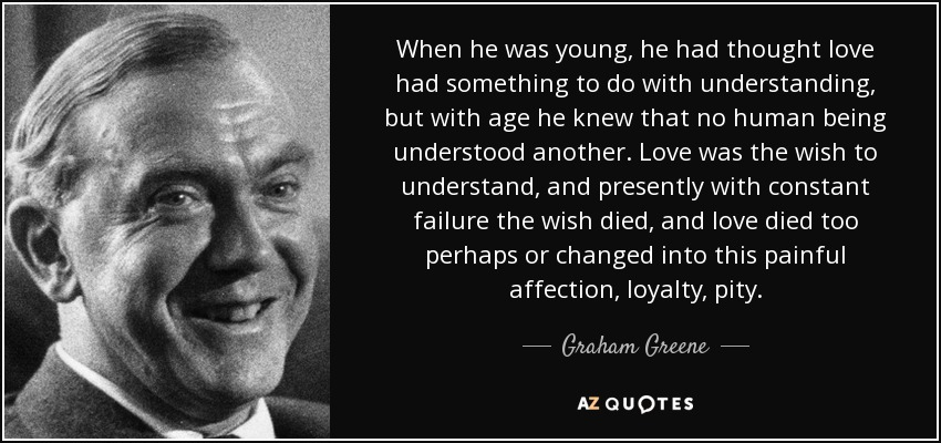 When he was young, he had thought love had something to do with understanding, but with age he knew that no human being understood another. Love was the wish to understand, and presently with constant failure the wish died, and love died too perhaps or changed into this painful affection, loyalty, pity. - Graham Greene