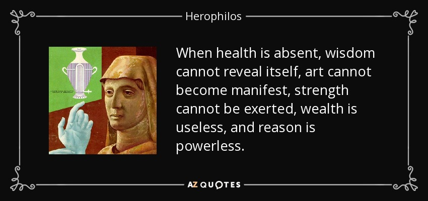 When health is absent, wisdom cannot reveal itself, art cannot become manifest, strength cannot be exerted, wealth is useless, and reason is powerless. - Herophilos