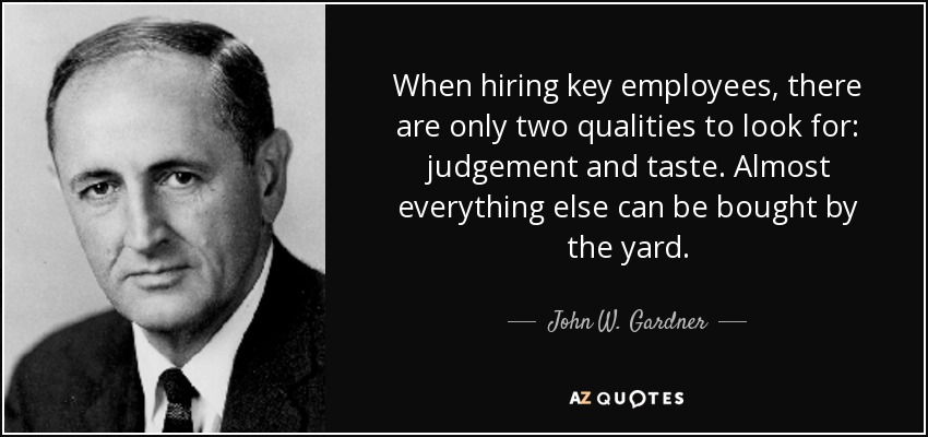 When hiring key employees, there are only two qualities to look for: judgement and taste. Almost everything else can be bought by the yard. - John W. Gardner