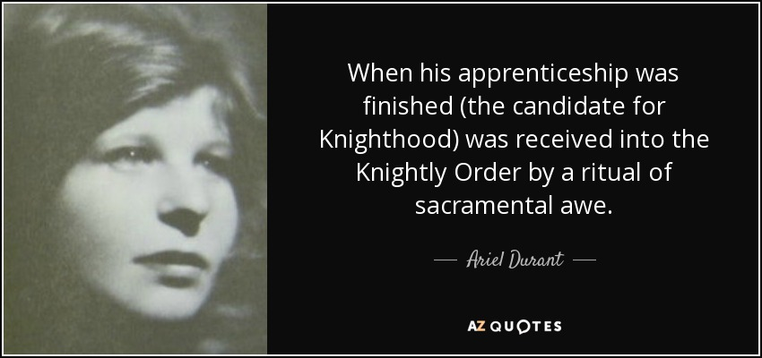 When his apprenticeship was finished (the candidate for Knighthood) was received into the Knightly Order by a ritual of sacramental awe. - Ariel Durant