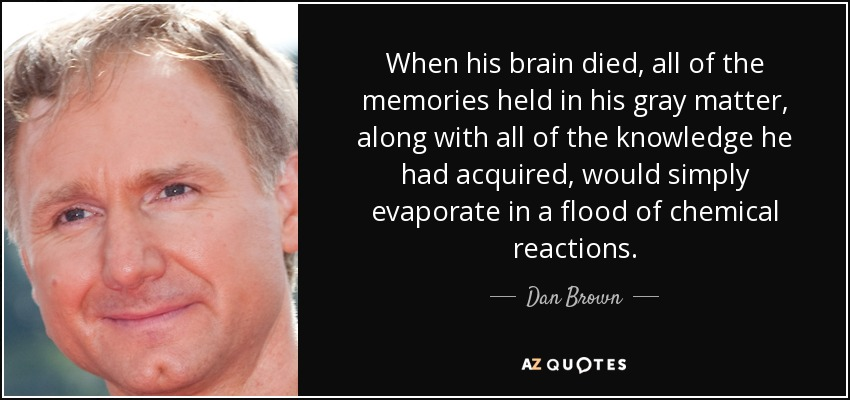 When his brain died, all of the memories held in his gray matter, along with all of the knowledge he had acquired, would simply evaporate in a flood of chemical reactions. - Dan Brown